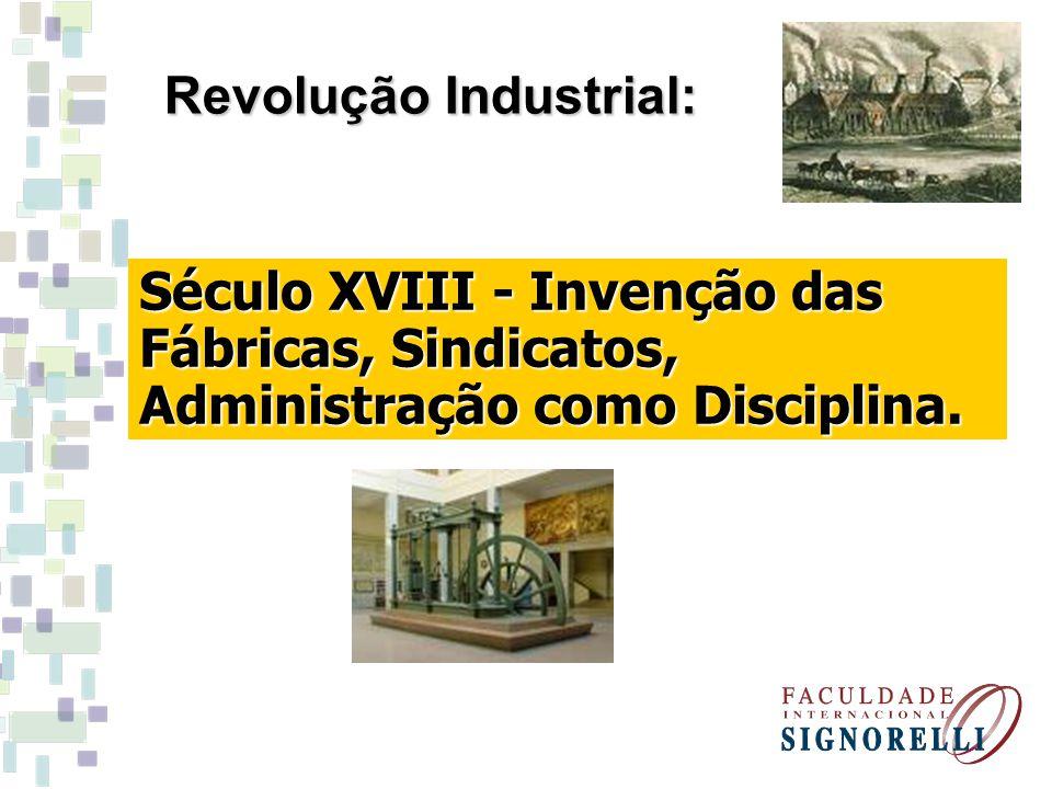 Século XVIII - Invenção das Fábricas, Sindicatos, Administração como Disciplina. Revolução Industrial: