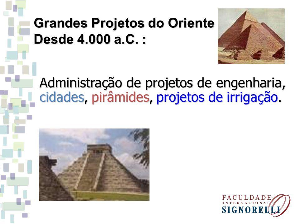 Administração de projetos de engenharia, cidades, pirâmides, projetos de irrigação. Grandes Projetos do Oriente Desde 4.000 a.C. :