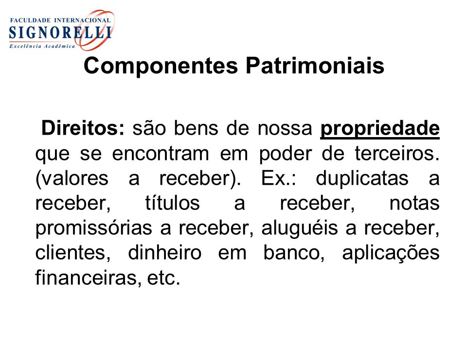 Componentes Patrimoniais Direitos: são bens de nossa propriedade que se encontram em poder de terceiros. (valores a receber). Ex.: duplicatas a recebe