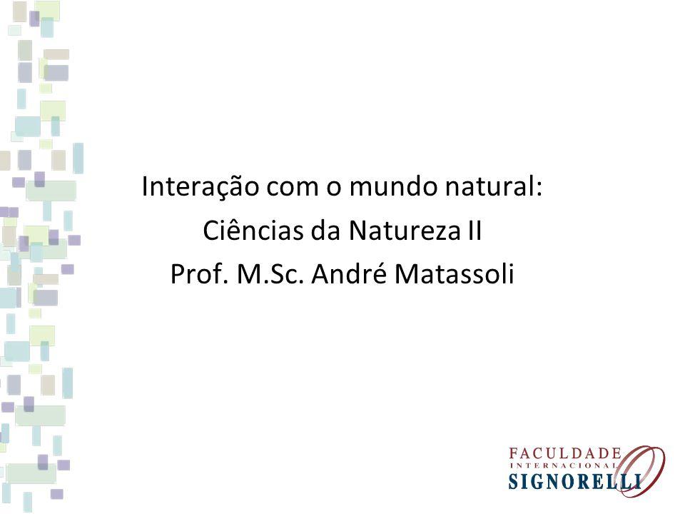 Interação com o mundo natural: Ciências da Natureza II Prof. M.Sc. André Matassoli