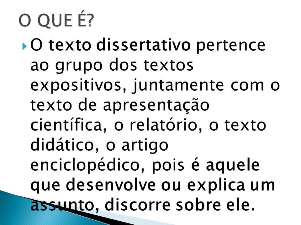O texto dissertativo pertence ao grupo dos textos expositivos, juntamente com o texto de apresentação científica, o relatório, o texto didático, o artigo enciclopédico, pois é aquele que desenvolve ou explica um assunto, discorre sobre ele.
