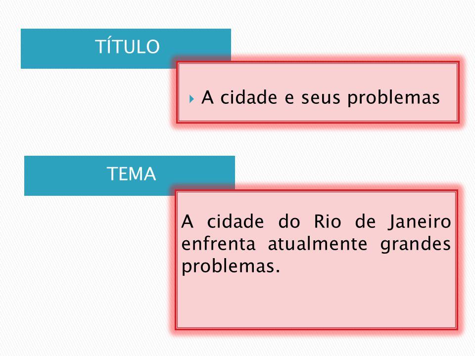 TÍTULO TEMA A cidade do Rio de Janeiro enfrenta atualmente grandes problemas.