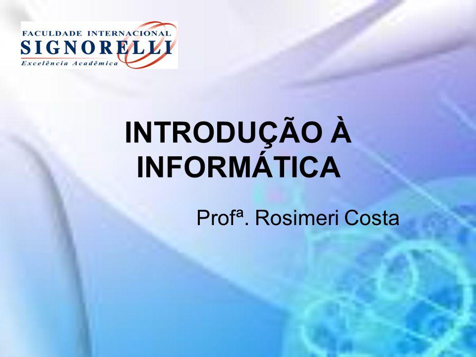 INTRODUÇÃO À INFORMÁTICA Profª. Rosimeri Costa
