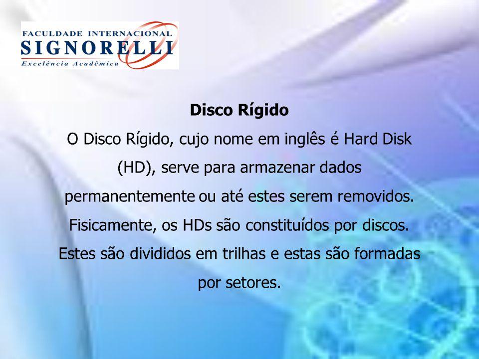 Disco Rígido O Disco Rígido, cujo nome em inglês é Hard Disk (HD), serve para armazenar dados permanentemente ou até estes serem removidos. Fisicament