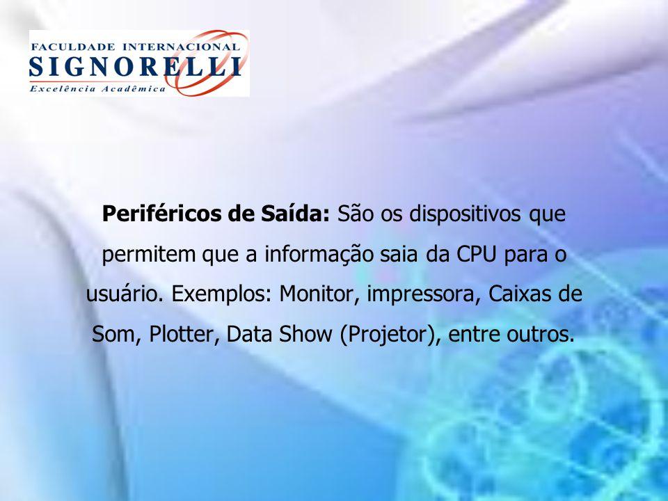 Periféricos de Saída: São os dispositivos que permitem que a informação saia da CPU para o usuário. Exemplos: Monitor, impressora, Caixas de Som, Plot