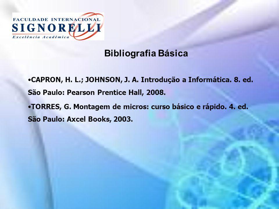 Bibliografia Básica CAPRON, H. L.; JOHNSON, J. A. Introdução a Informática. 8. ed. São Paulo: Pearson Prentice Hall, 2008. TORRES, G. Montagem de micr