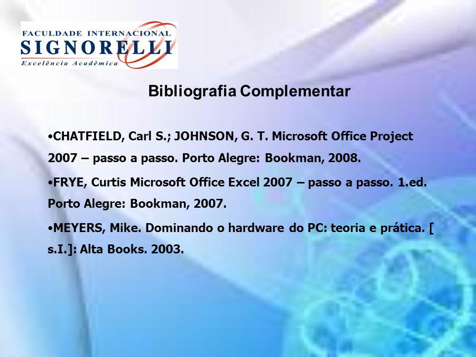 Bibliografia Complementar CHATFIELD, Carl S.; JOHNSON, G. T. Microsoft Office Project 2007 – passo a passo. Porto Alegre: Bookman, 2008. FRYE, Curtis
