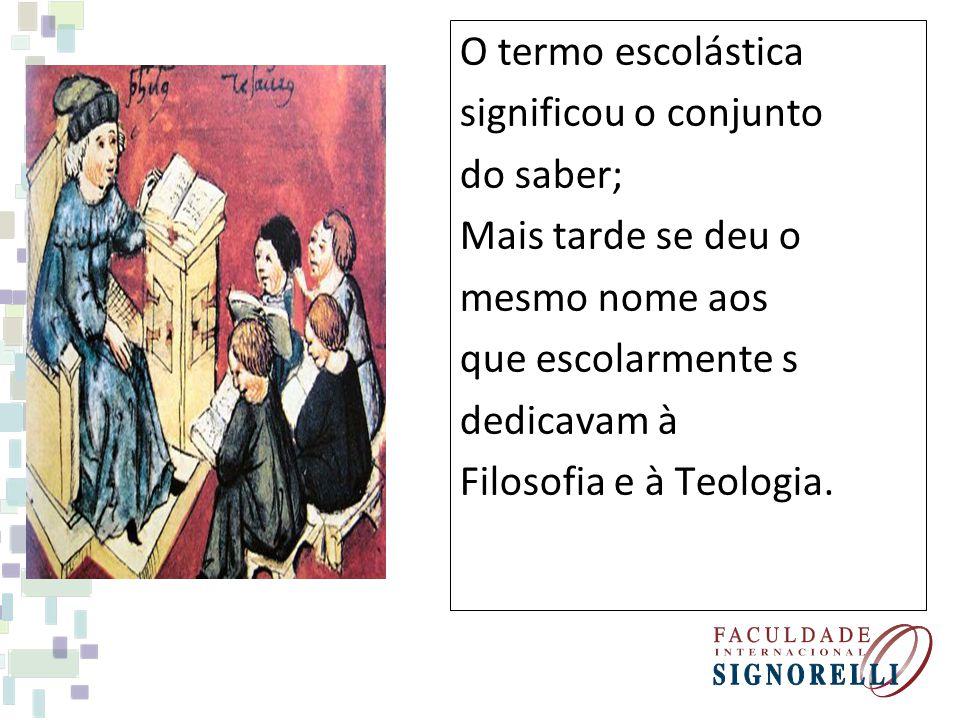 O termo escolástica significou o conjunto do saber; Mais tarde se deu o mesmo nome aos que escolarmente s dedicavam à Filosofia e à Teologia.