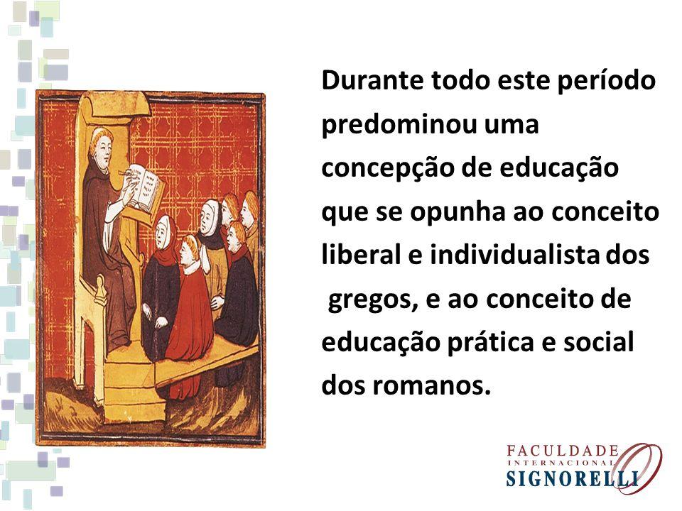 Durante todo este período predominou uma concepção de educação que se opunha ao conceito liberal e individualista dos gregos, e ao conceito de educaçã
