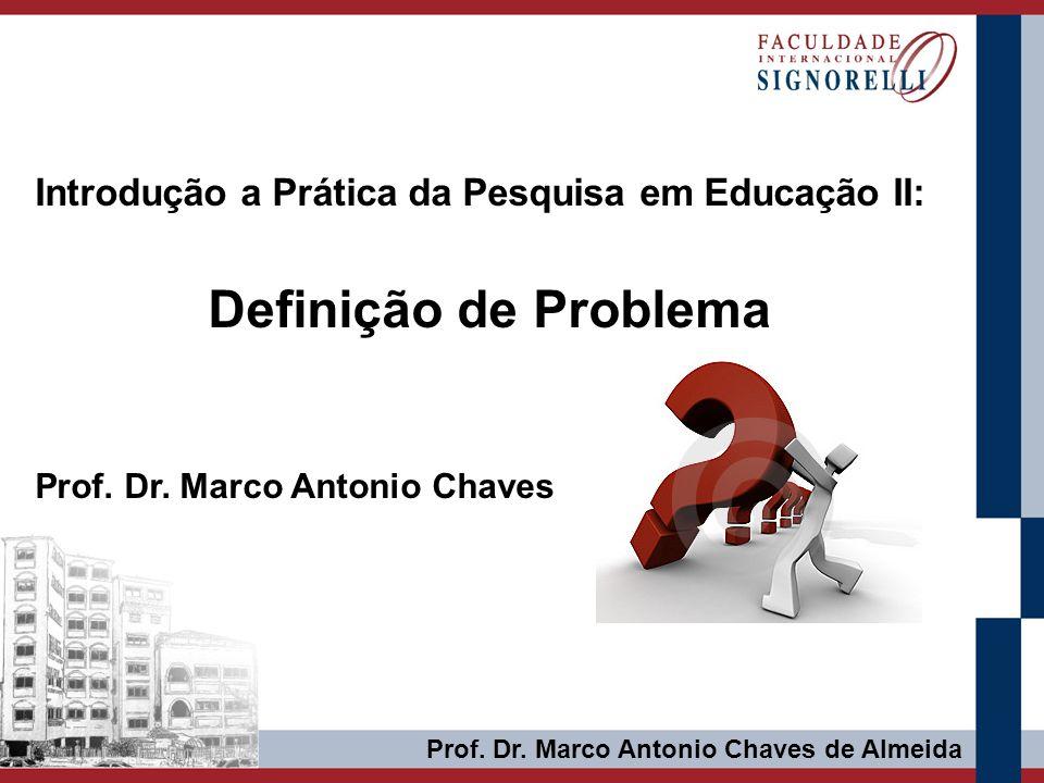Prof. Dr. Marco Antonio Chaves de Almeida Introdução a Prática da Pesquisa em Educação II: Definição de Problema Prof. Dr. Marco Antonio Chaves