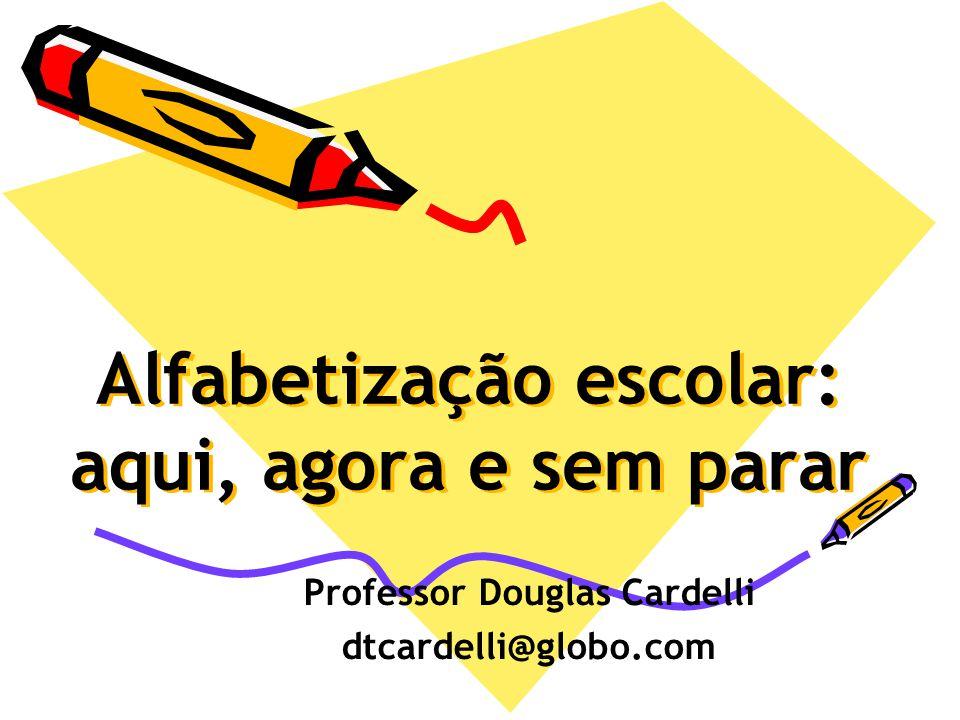 Alfabetização escolar: aqui, agora e sem parar Professor Douglas Cardelli dtcardelli@globo.com