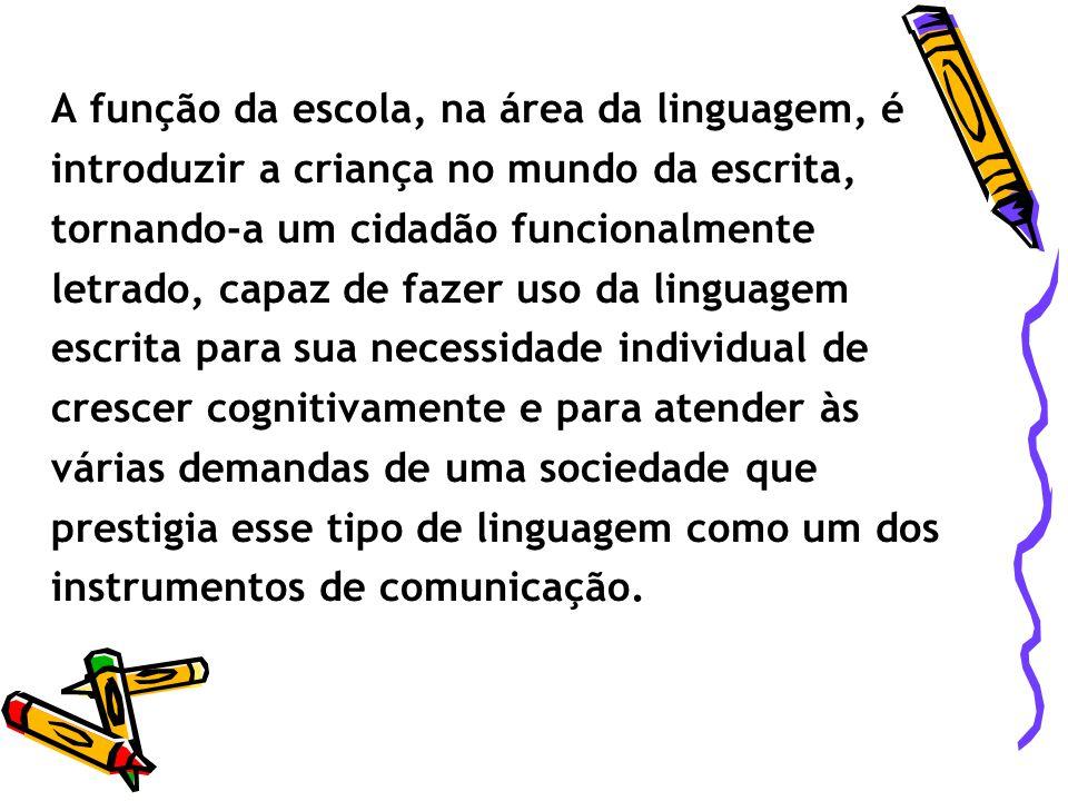 A função da escola, na área da linguagem, é introduzir a criança no mundo da escrita, tornando-a um cidadão funcionalmente letrado, capaz de fazer uso