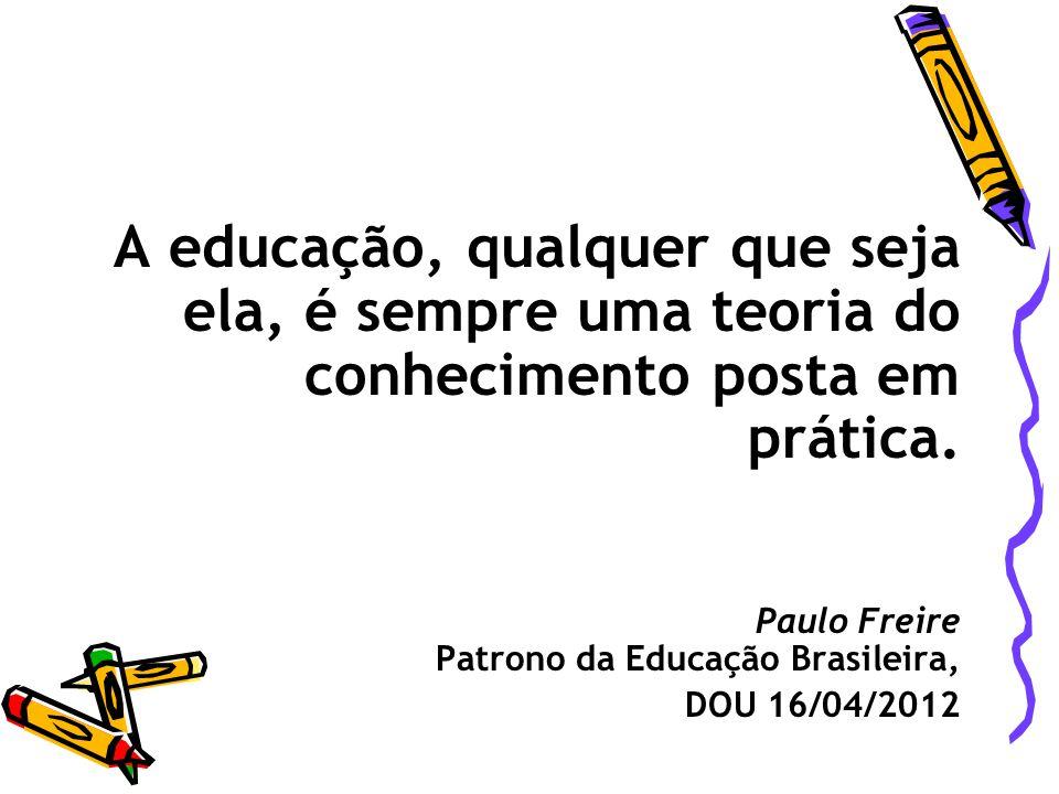 A educação, qualquer que seja ela, é sempre uma teoria do conhecimento posta em prática. Paulo Freire Patrono da Educação Brasileira, DOU 16/04/2012