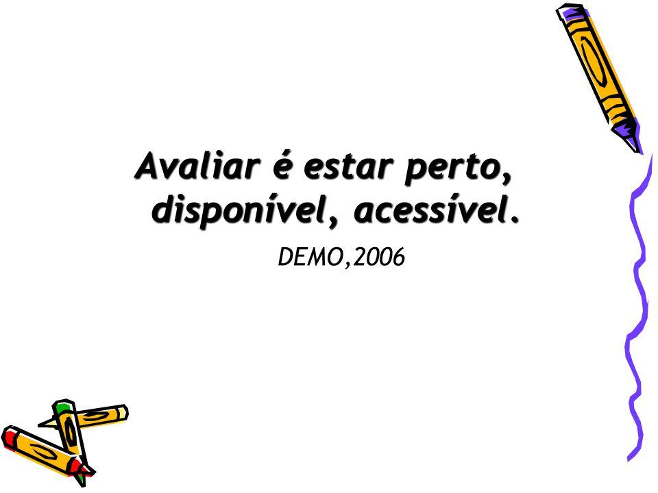 Avaliar é estar perto, disponível, acessível. Avaliar é estar perto, disponível, acessível. DEMO,2006