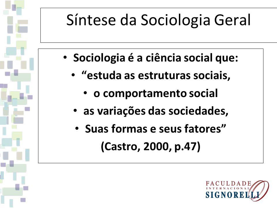 Síntese da Sociologia Geral Sociologia é a ciência social que: estuda as estruturas sociais, o comportamento social as variações das sociedades, Suas