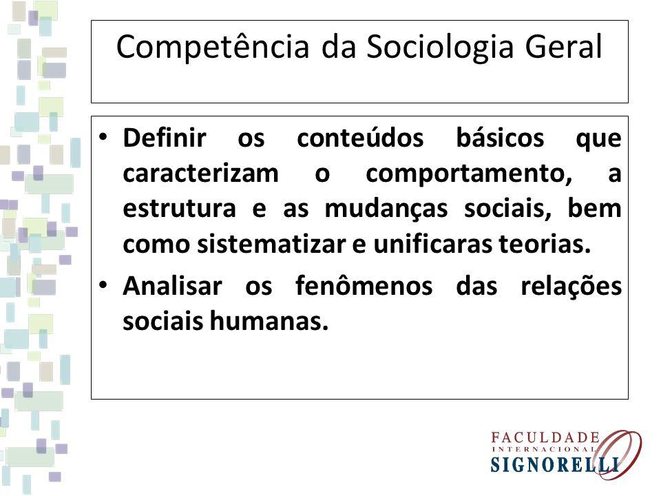 Competência da Sociologia Geral Definir os conteúdos básicos que caracterizam o comportamento, a estrutura e as mudanças sociais, bem como sistematiza
