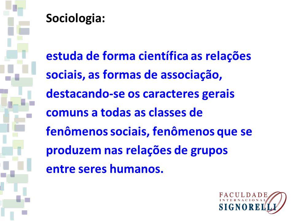 Sociologia: estuda de forma científica as relações sociais, as formas de associação, destacando-se os caracteres gerais comuns a todas as classes de f