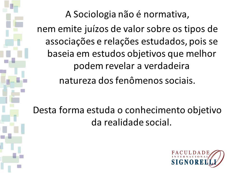 A Sociologia não é normativa, nem emite juízos de valor sobre os tipos de associações e relações estudados, pois se baseia em estudos objetivos que me