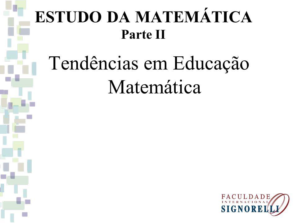 ESTUDO DA MATEMÁTICA Parte II Tendências em Educação Matemática