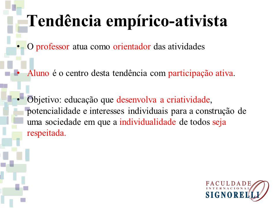 Tendência empírico-ativista O professor atua como orientador das atividades Aluno é o centro desta tendência com participação ativa. Objetivo: educaçã