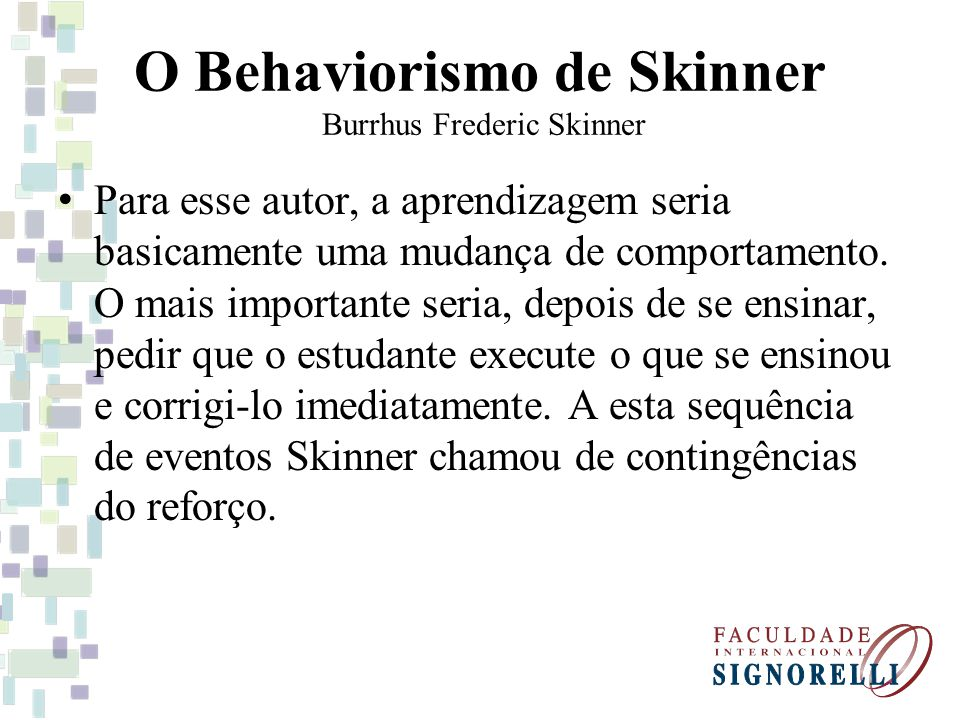 O Behaviorismo de Skinner Burrhus Frederic Skinner Para esse autor, a aprendizagem seria basicamente uma mudança de comportamento. O mais importante s