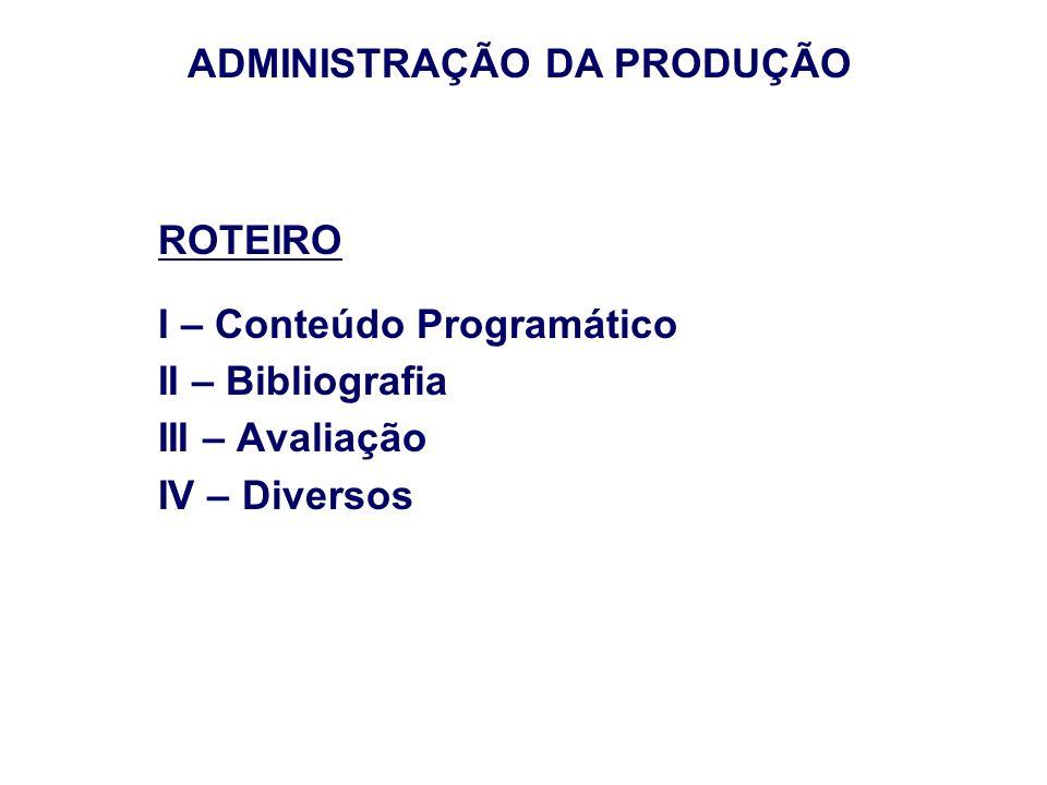 ROTEIRO I – Conteúdo Programático II – Bibliografia III – Avaliação IV – Diversos ADMINISTRAÇÃO DA PRODUÇÃO