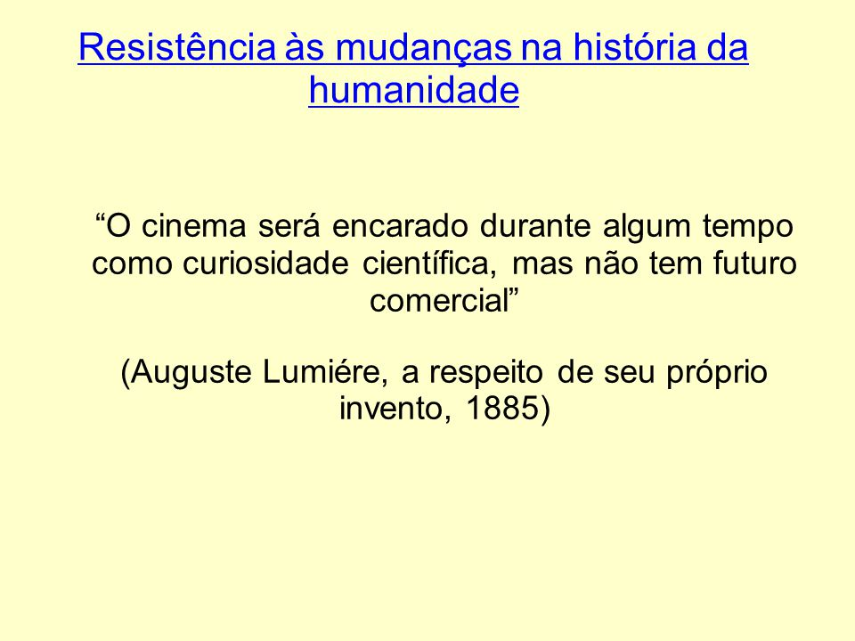 Resistência às mudanças na história da humanidade O cinema será encarado durante algum tempo como curiosidade científica, mas não tem futuro comercial