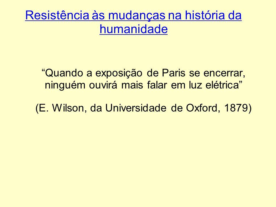 Resistência às mudanças na história da humanidade Quando a exposição de Paris se encerrar, ninguém ouvirá mais falar em luz elétrica (E. Wilson, da Un