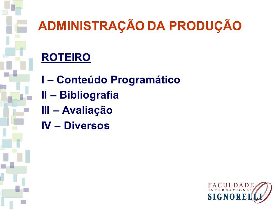 ADMINISTRAÇÃO DA PRODUÇÃO ROTEIRO I – Conteúdo Programático II – Bibliografia III – Avaliação IV – Diversos