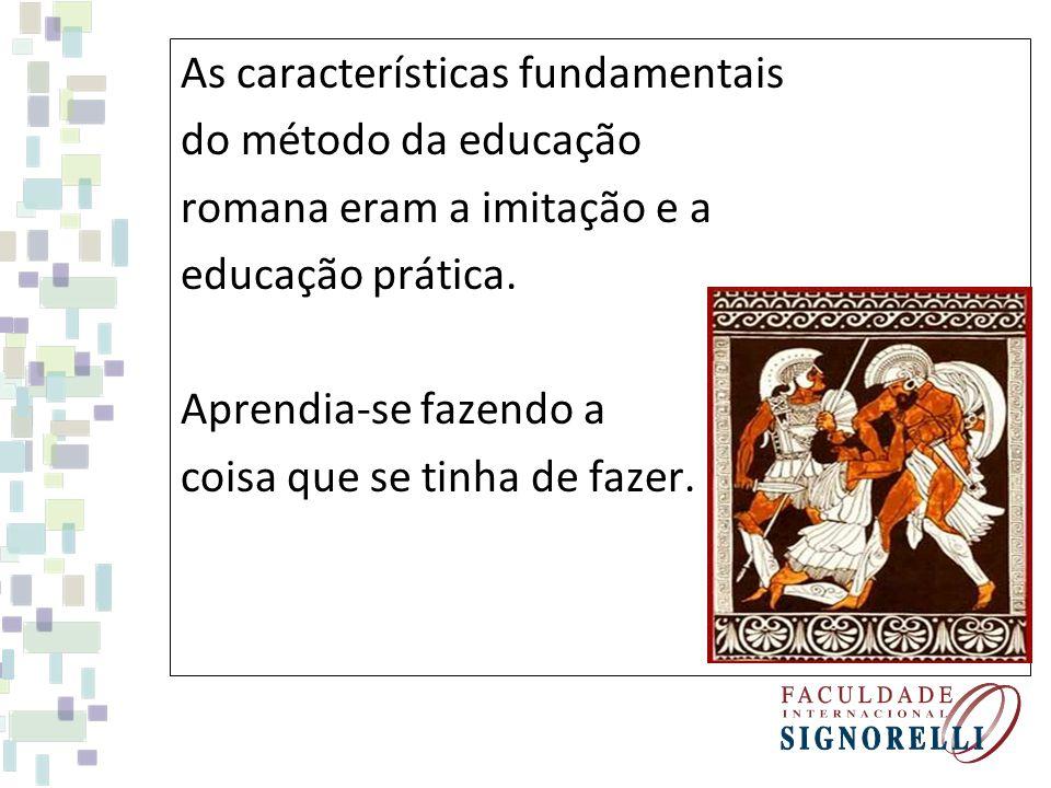 As características fundamentais do método da educação romana eram a imitação e a educação prática.