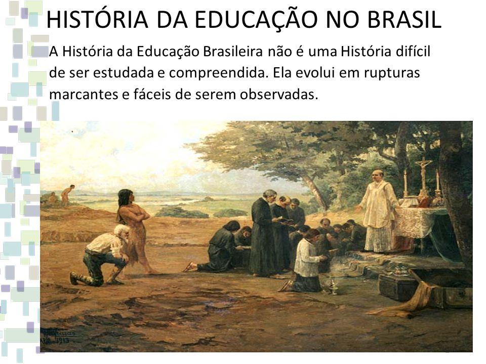 HISTÓRIA DA EDUCAÇÃO NO BRASIL A História da Educação Brasileira não é uma História difícil de ser estudada e compreendida. Ela evolui em rupturas mar