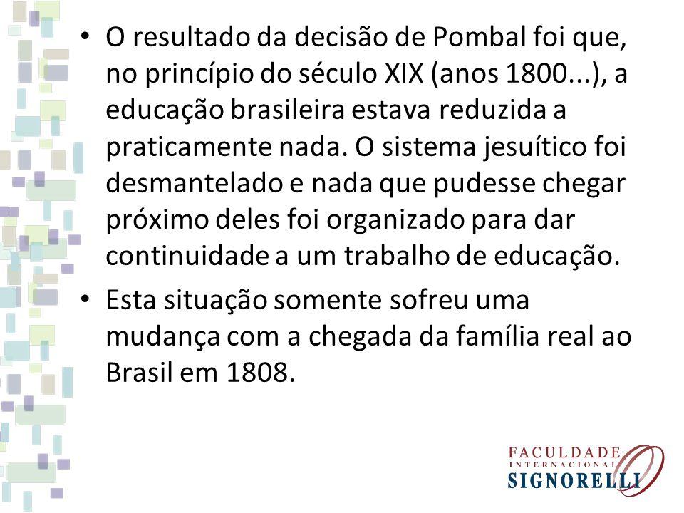 O resultado da decisão de Pombal foi que, no princípio do século XIX (anos 1800...), a educação brasileira estava reduzida a praticamente nada. O sist