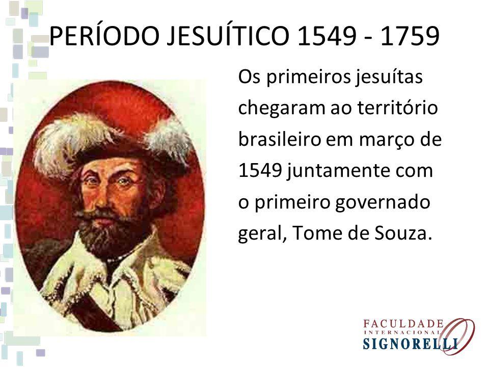 PERÍODO JESUÍTICO 1549 - 1759 Os primeiros jesuítas chegaram ao território brasileiro em março de 1549 juntamente com o primeiro governado geral, Tome