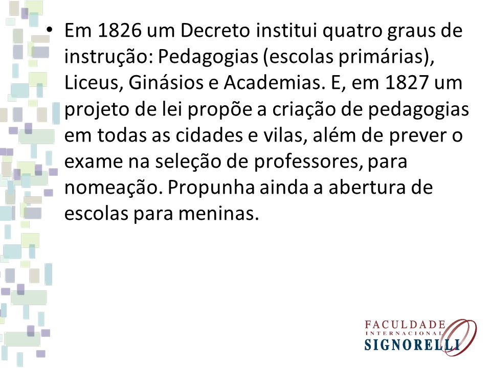 Em 1826 um Decreto institui quatro graus de instrução: Pedagogias (escolas primárias), Liceus, Ginásios e Academias. E, em 1827 um projeto de lei prop