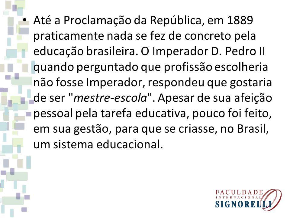 Até a Proclamação da República, em 1889 praticamente nada se fez de concreto pela educação brasileira. O Imperador D. Pedro II quando perguntado que p