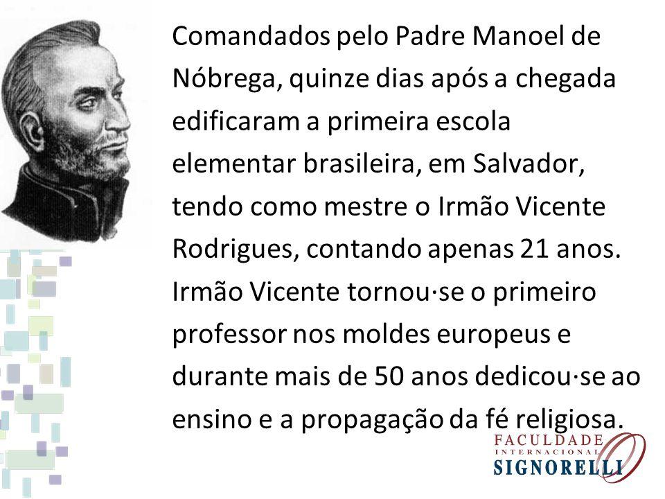 Comandados pelo Padre Manoel de Nóbrega, quinze dias após a chegada edificaram a primeira escola elementar brasileira, em Salvador, tendo como mestre