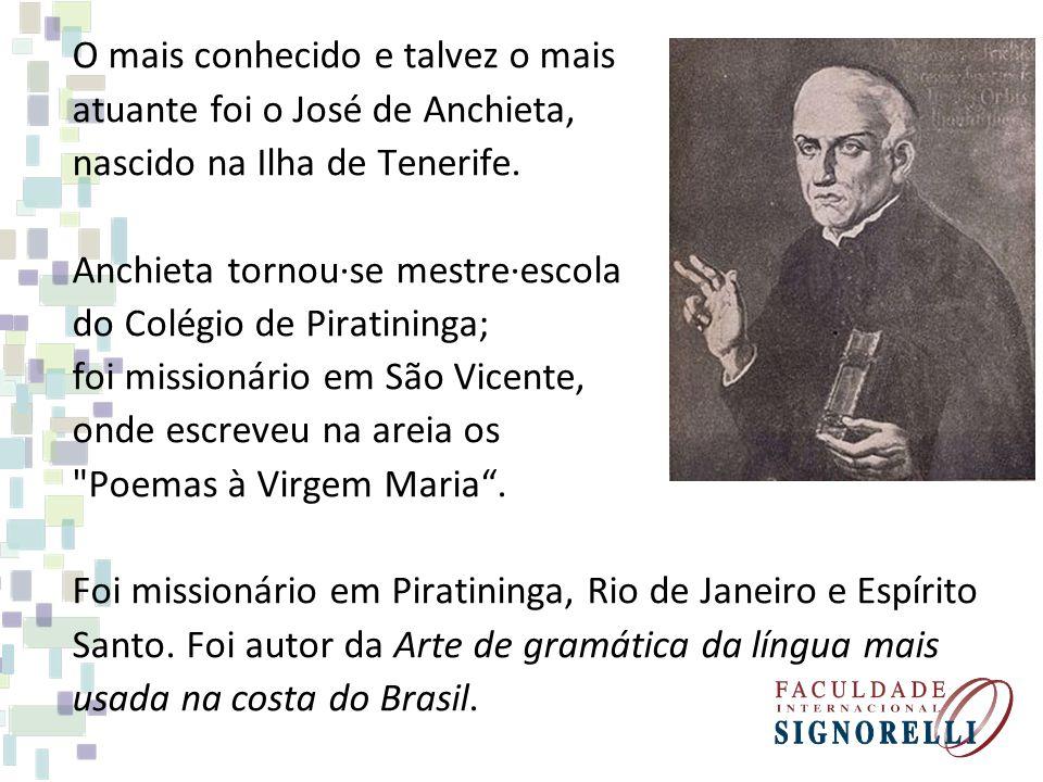 O mais conhecido e talvez o mais atuante foi o José de Anchieta, nascido na Ilha de Tenerife. Anchieta tornou·se mestre·escola do Colégio de Piratinin