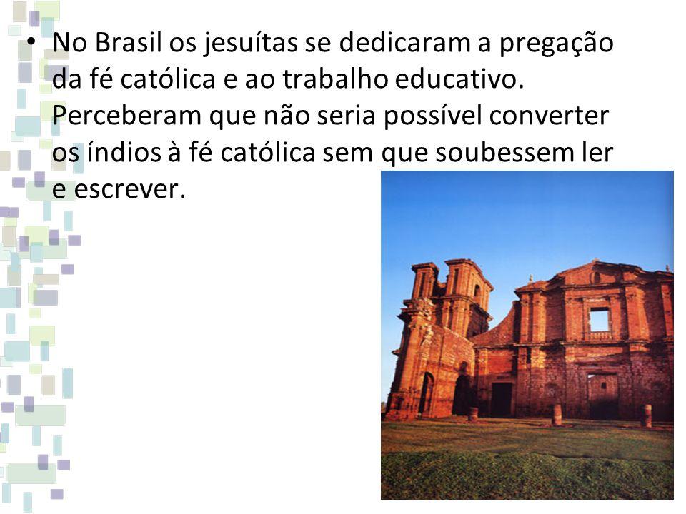 No Brasil os jesuítas se dedicaram a pregação da fé católica e ao trabalho educativo. Perceberam que não seria possível converter os índios à fé catól