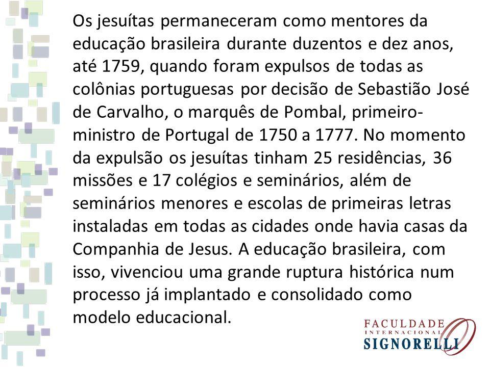 Os jesuítas permaneceram como mentores da educação brasileira durante duzentos e dez anos, até 1759, quando foram expulsos de todas as colônias portug