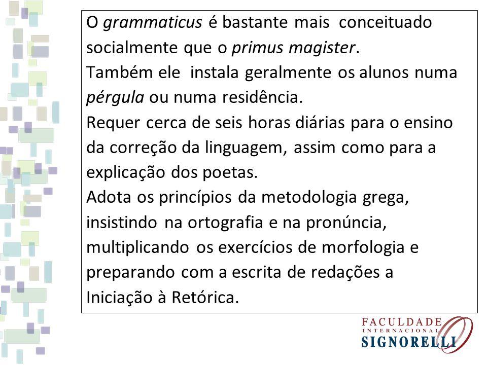 O grammaticus é bastante mais conceituado socialmente que o primus magister. Também ele instala geralmente os alunos numa pérgula ou numa residência.