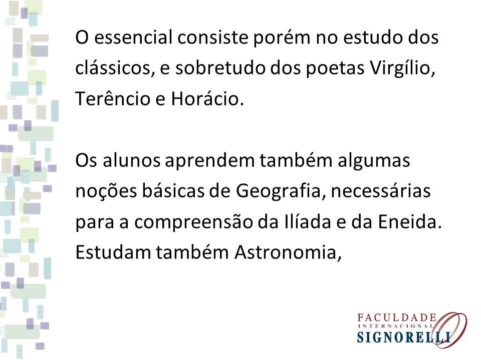 O essencial consiste porém no estudo dos clássicos, e sobretudo dos poetas Virgílio, Terêncio e Horácio. Os alunos aprendem também algumas noções bási