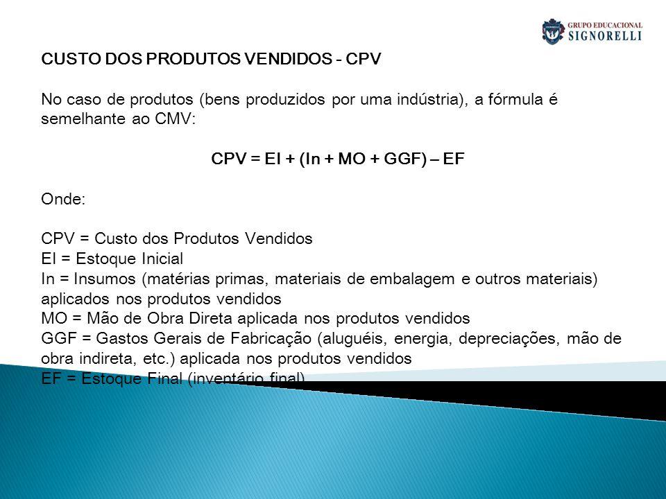 CUSTO DOS PRODUTOS VENDIDOS - CPV No caso de produtos (bens produzidos por uma indústria), a fórmula é semelhante ao CMV: CPV = EI + (In + MO + GGF) –