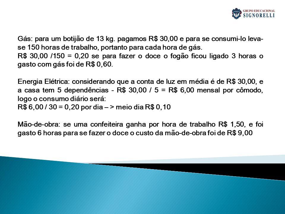Gás: para um botijão de 13 kg. pagamos R$ 30,00 e para se consumi-lo leva- se 150 horas de trabalho, portanto para cada hora de gás. R$ 30,00 /150 = 0