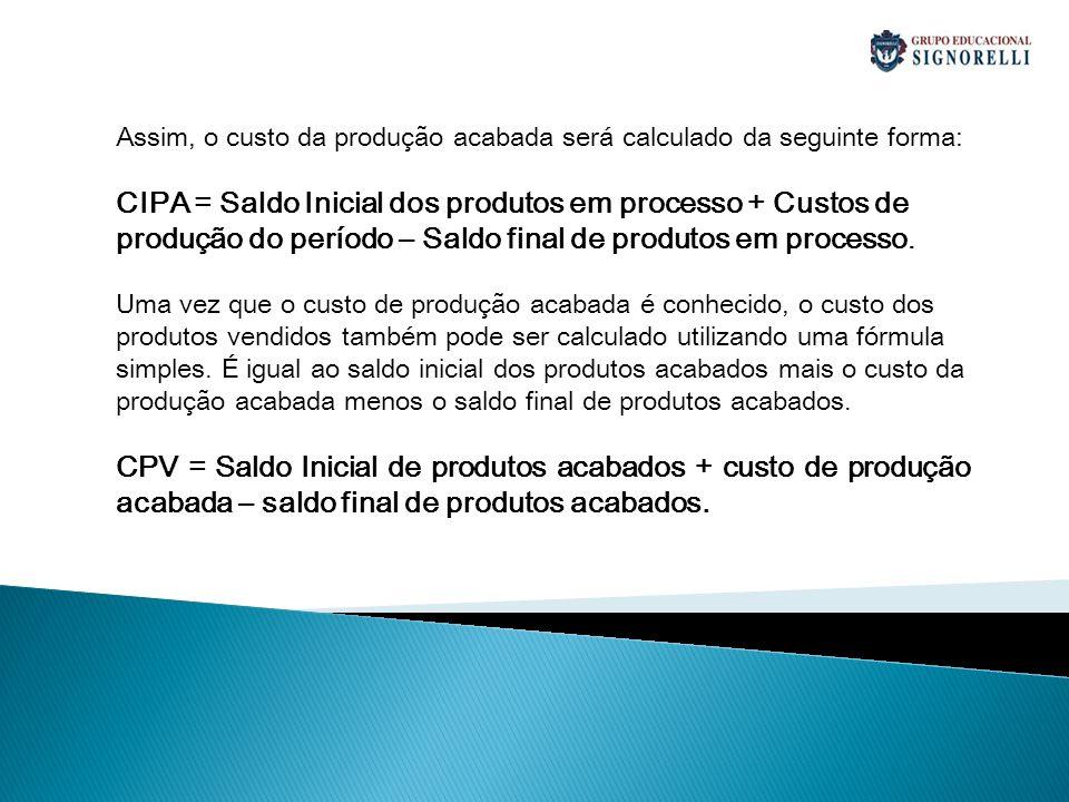 CUSTO DOS PRODUTOS VENDIDOS - CPV No caso de produtos (bens produzidos por uma indústria), a fórmula é semelhante ao CMV: CPV = EI + (In + MO + GGF) – EF Onde: CPV = Custo dos Produtos Vendidos EI = Estoque Inicial In = Insumos (matérias primas, materiais de embalagem e outros materiais) aplicados nos produtos vendidos MO = Mão de Obra Direta aplicada nos produtos vendidos GGF = Gastos Gerais de Fabricação (aluguéis, energia, depreciações, mão de obra indireta, etc.) aplicada nos produtos vendidos EF = Estoque Final (inventário final)