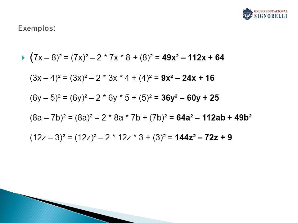 Exemplos : ( 7x – 8)² = (7x)² – 2 * 7x * 8 + (8)² = 49x² – 112x + 64 (3x – 4)² = (3x)² – 2 * 3x * 4 + (4)² = 9x² – 24x + 16 (6y – 5)² = (6y)² – 2 * 6y