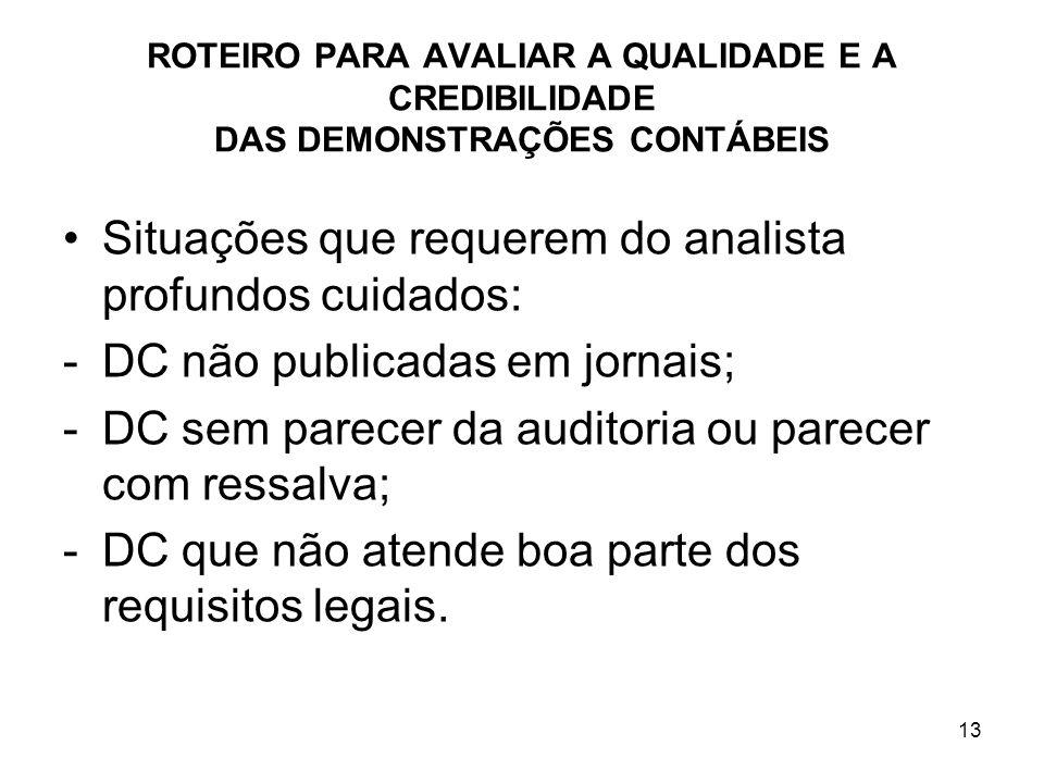 ROTEIRO PARA AVALIAR A QUALIDADE E A CREDIBILIDADE DAS DEMONSTRAÇÕES CONTÁBEIS Situações que requerem do analista profundos cuidados: -DC não publicad