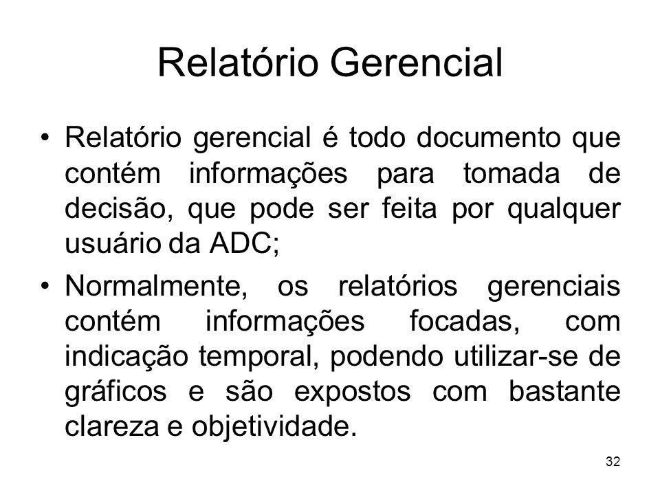 Relatório Gerencial Relatório gerencial é todo documento que contém informações para tomada de decisão, que pode ser feita por qualquer usuário da ADC; Normalmente, os relatórios gerenciais contém informações focadas, com indicação temporal, podendo utilizar-se de gráficos e são expostos com bastante clareza e objetividade.