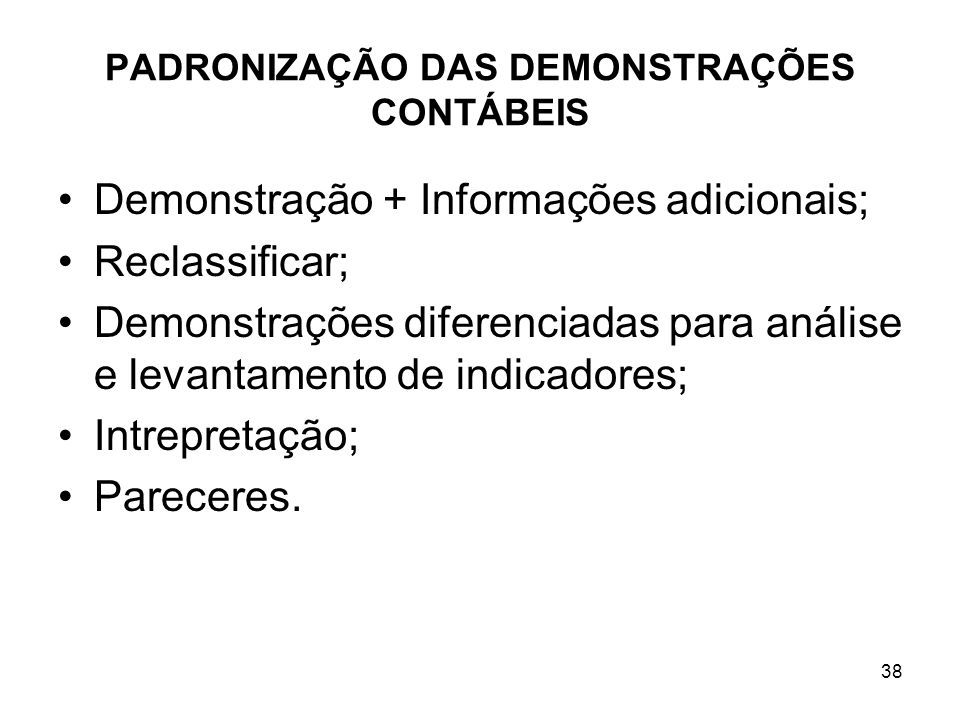 PADRONIZAÇÃO DAS DEMONSTRAÇÕES CONTÁBEIS Demonstração + Informações adicionais; Reclassificar; Demonstrações diferenciadas para análise e levantamento de indicadores; Intrepretação; Pareceres.