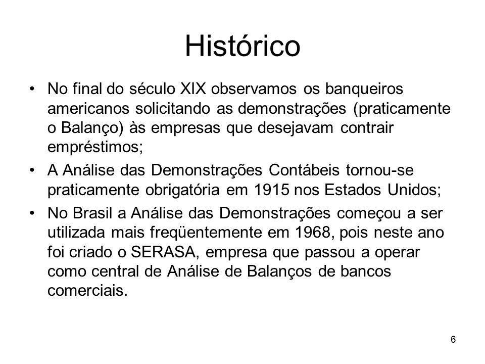 Histórico No final do século XIX observamos os banqueiros americanos solicitando as demonstrações (praticamente o Balanço) às empresas que desejavam contrair empréstimos; A Análise das Demonstrações Contábeis tornou-se praticamente obrigatória em 1915 nos Estados Unidos; No Brasil a Análise das Demonstrações começou a ser utilizada mais freqüentemente em 1968, pois neste ano foi criado o SERASA, empresa que passou a operar como central de Análise de Balanços de bancos comerciais.