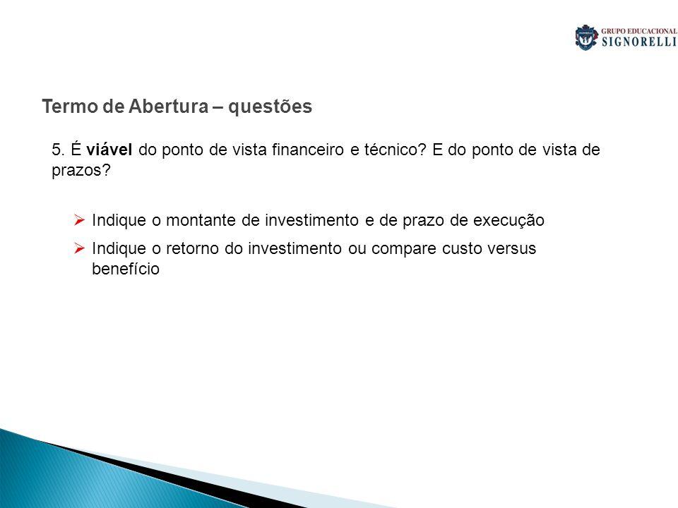 Indique o montante de investimento e de prazo de execução Indique o retorno do investimento ou compare custo versus benefício Termo de Abertura – questões 5.